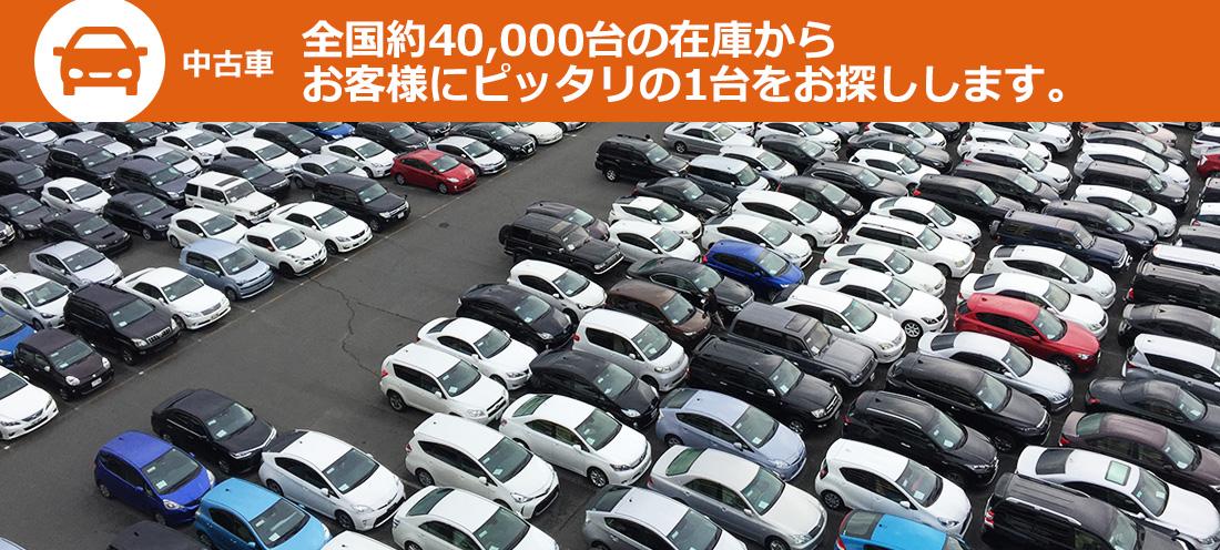 「中古車」全国約40,000台の在庫からお客様にピッタリの1台をお探しします。
